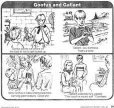 "Goofus points out where on the toad to lick to get fucked up. Gallant, you dumbass. That's a turtle. Now Goofus is hallucinating teachers carrying giant erasers. Good shit. Gallant pretends he's wasted. ""This couch is soooo soft."" Dumbass."