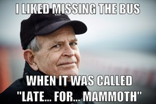 "I LIKED MISSING THE BUS WHEN IT WAS CALLED ""LATE... FOR... MAMMOTH"""