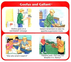 """""""She who smelt it dealt it!"""" """"Hahaha yeah, that was me! Breathe it in, Marky!"""" Goofus goes on a canibalism rampage. Goofus goes on a cannibalism rampage. Gallant remembers to take his appetite-suppressing meds. Gallant remembers to take his appetite-suppression meds."""