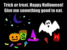 Trick or treat. Happy Halloween! Give me something good to eat.