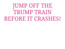 JUMP OFF THE TRUMP TRAIN BEFORE IT CRASHES!
