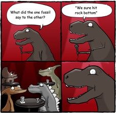 "What did the one fossil say to the other? ""We sure hit rock bottom"""