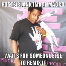 POSTS BLANK IMAGE MACRO WAITS FOR SOMEONE ELSE TO REMIX IT