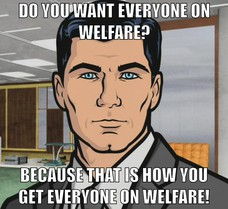 Do you want everyone on welfare? DO YOU WANT EVERYONE ON WELFARE? BECAUSE THAT IS HOW YOU GET EVERYONE ON WELFARE! DO YOU WANT EVERYONE ON WELFARE?