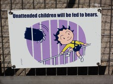 Unattended children will be fed to bears.