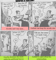 GOOFUS & GALLANT Goofus isn't very nice... Hey gran, u sure are fat! lol Shut the eff up, Goofus Gallant can keep his mouth shut What's the matter sonny, cat got your tongue? Goofus distracts his mom while his girlfriend leaves What was that noise? Gallant is open about his relationships Yah ma, her name is Candy Cane