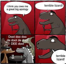 I think you owe me a great big apology ! Doot doo doo de doot de doot DEE doot terrible lizard!