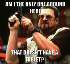 THAT DOESN'T HAVE A TABLET? AM I THE ONLY ONE AROUND HERE AM I THE ONLY ONE AROUND HERE THAT DOESN'T HAVE A TABLET?