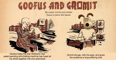 Goofus hates the way Wallace's new patent-pending shirt-folding machine has fused all the shirts together into one solid block his Gromit shrugs, rolls his eyes and shares a long-suffering look with the audience Gromit shrugs, rolls his eyes, and gives the audience a long-suffering look