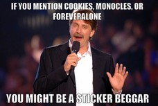 IF YOU MENTION COOKIES, MONOCLES, OR FOREVERALONE YOU MIGHT BE A STICKER BEGGAR