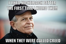 I LIKED NICKELBACK BETTER THE FIRST TIME I HEARD THEM WHEN THEY WERE CALLED CREED
