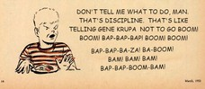DON'T TELL ME WHAT TO DO, MAN. THAT'S DISCIPLINE. THAT'S LIKE TELLING GENE KRUPA NOT TO GO BOOM! BOOM! BAP-BAP-BAP! BOOM! BOOM! DON'T TELL ME WHAT TO DO, MAN. THAT'S DISCIPLINE. THAT'S LIKE TELLING GENE KRUPA NOT TO GO BOOM! BOOM! BAP-BAP-BAP! BOOM! BOOM! BAP-BAP-BA-ZA! BA-BOOM! BAM! BAM! BAM! BAP-BAP-BOOM-BAM!